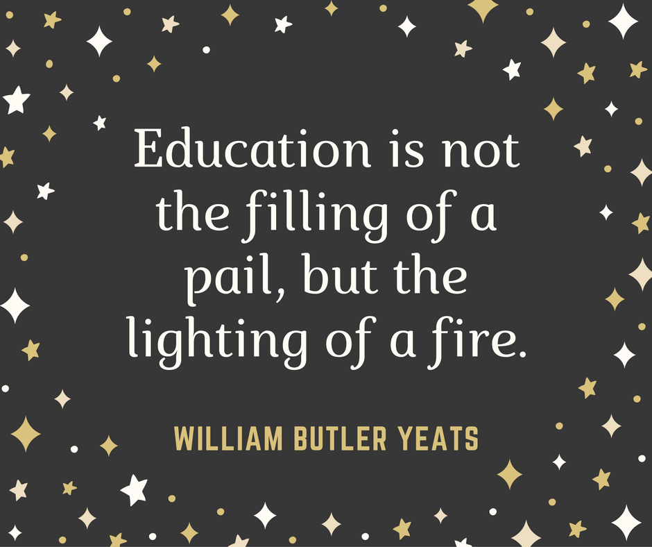 """Education is not the filling of a pail, but the lighting of a fire.""--William Butler Yeats"